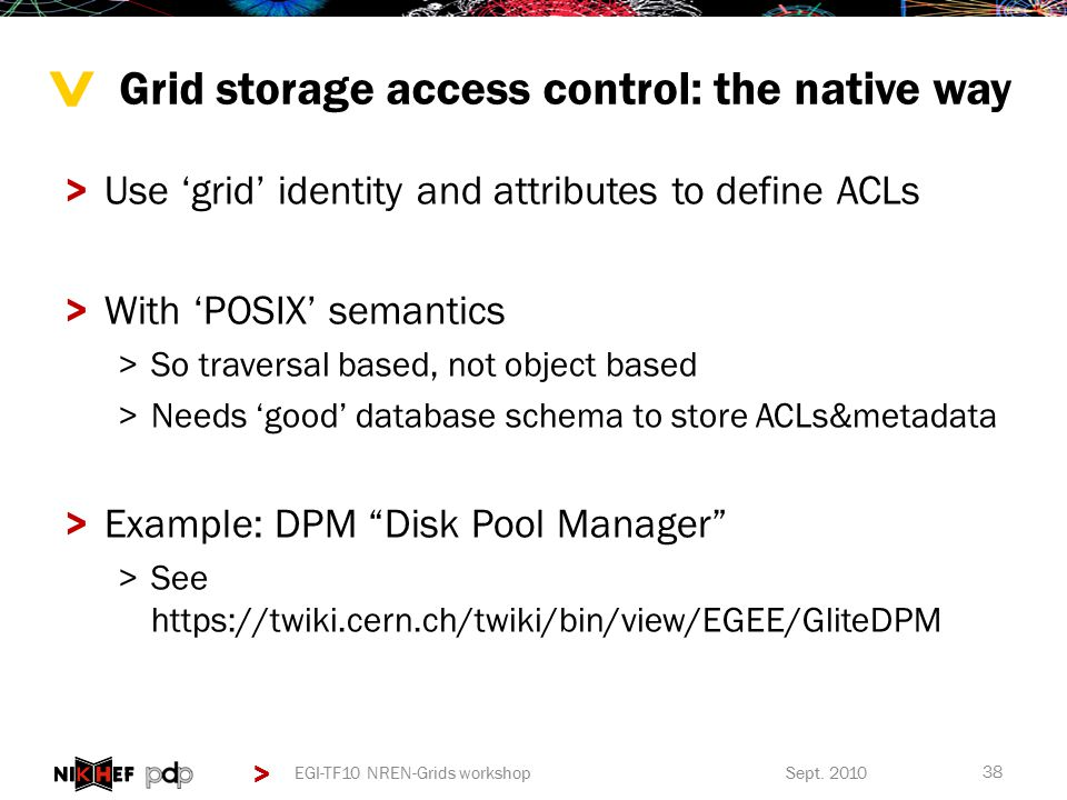 > > Grid storage access control: the native way >Use 'grid' identity and attributes to define ACLs >With 'POSIX' semantics >So traversal based, not object based >Needs 'good' database schema to store ACLs&metadata >Example: DPM Disk Pool Manager >See https://twiki.cern.ch/twiki/bin/view/EGEE/GliteDPM Sept.