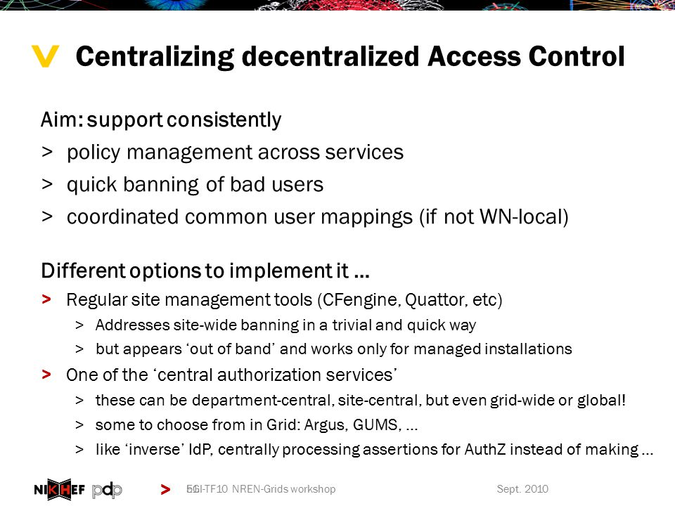 > > Centralizing decentralized Access Control Aim: support consistently >policy management across services >quick banning of bad users >coordinated common user mappings (if not WN-local) Different options to implement it … >Regular site management tools (CFengine, Quattor, etc) >Addresses site-wide banning in a trivial and quick way >but appears 'out of band' and works only for managed installations >One of the 'central authorization services' >these can be department-central, site-central, but even grid-wide or global.