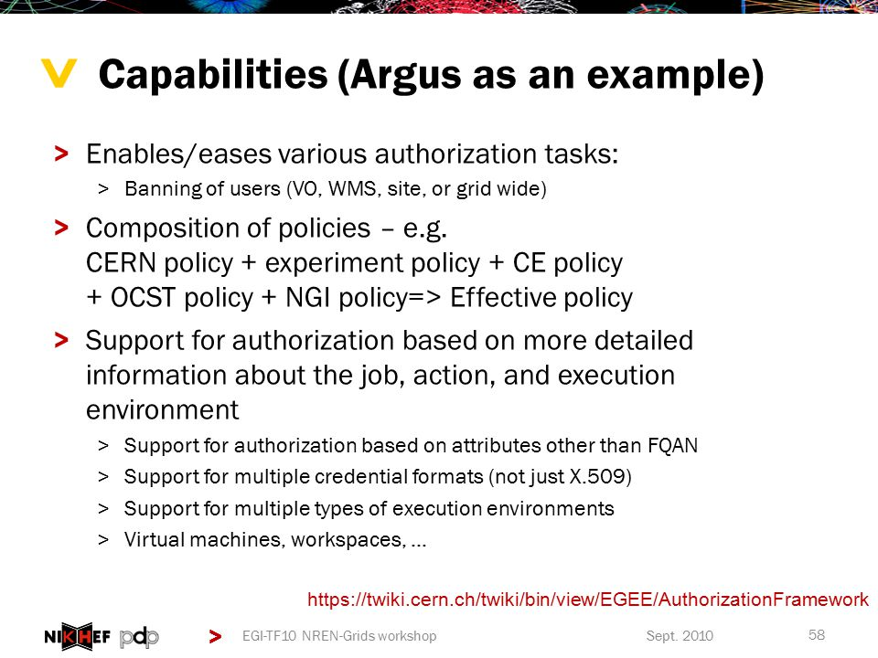 > > Capabilities (Argus as an example) >Enables/eases various authorization tasks: >Banning of users (VO, WMS, site, or grid wide) >Composition of policies – e.g.