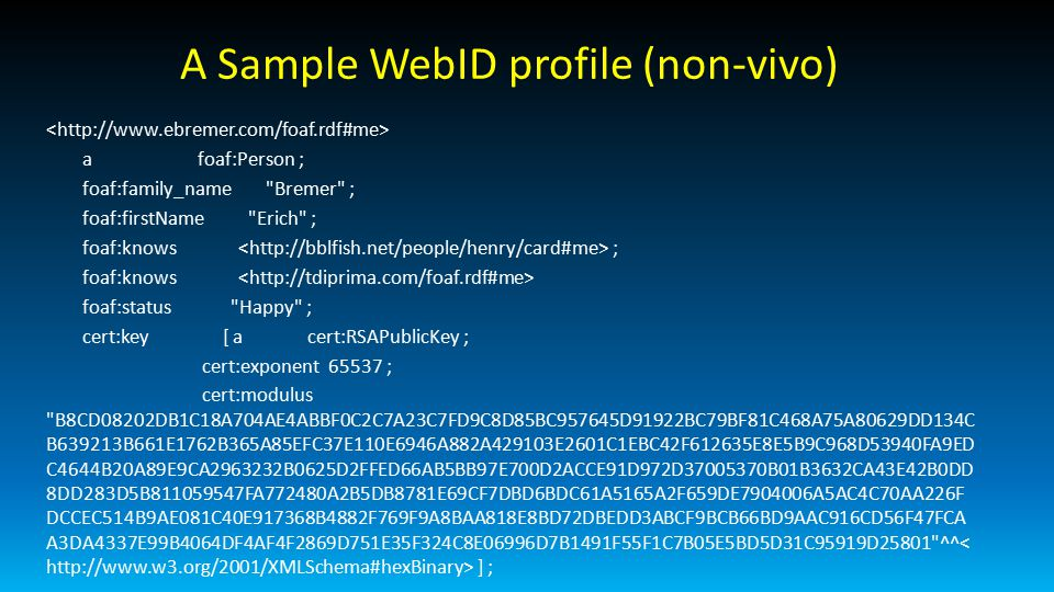 A Sample WebID profile (non-vivo) a foaf:Person ; foaf:family_name Bremer ; foaf:firstName Erich ; foaf:knows ; foaf:knows foaf:status Happy ; cert:key [ a cert:RSAPublicKey ; cert:exponent 65537 ; cert:modulus B8CD08202DB1C18A704AE4ABBF0C2C7A23C7FD9C8D85BC957645D91922BC79BF81C468A75A80629DD134C B639213B661E1762B365A85EFC37E110E6946A882A429103E2601C1EBC42F612635E8E5B9C968D53940FA9ED C4644B20A89E9CA2963232B0625D2FFED66AB5BB97E700D2ACCE91D972D37005370B01B3632CA43E42B0DD 8DD283D5B811059547FA772480A2B5DB8781E69CF7DBD6BDC61A5165A2F659DE7904006A5AC4C70AA226F DCCEC514B9AE081C40E917368B4882F769F9A8BAA818E8BD72DBEDD3ABCF9BCB66BD9AAC916CD56F47FCA A3DA4337E99B4064DF4AF4F2869D751E35F324C8E06996D7B1491F55F1C7B05E5BD5D31C95919D25801 ^^ ] ;