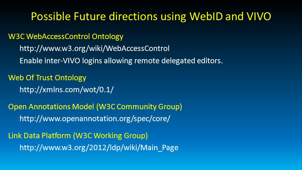 Possible Future directions using WebID and VIVO W3C WebAccessControl Ontology http://www.w3.org/wiki/WebAccessControl Enable inter-VIVO logins allowing remote delegated editors.