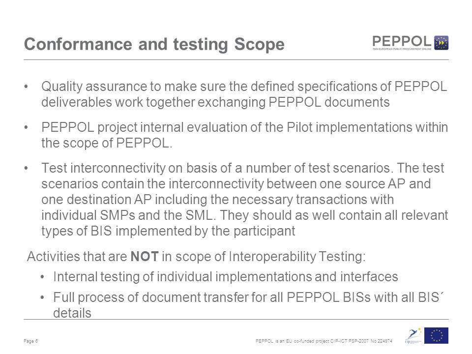 PEPPOL is an EU co-funded project CIP-ICT PSP-2007 No 224974 Conformance and testing Scope Quality assurance to make sure the defined specifications o