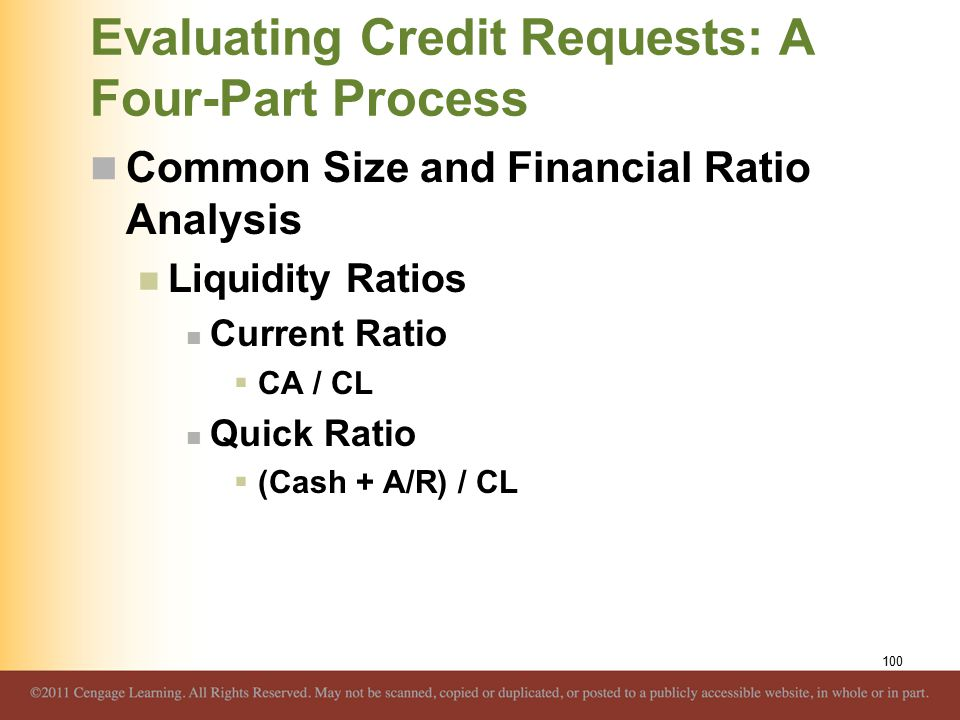 Evaluating Credit Requests: A Four-Part Process Common Size and Financial Ratio Analysis Liquidity Ratios Current Ratio  CA / CL Quick Ratio  (Cash + A/R) / CL 100
