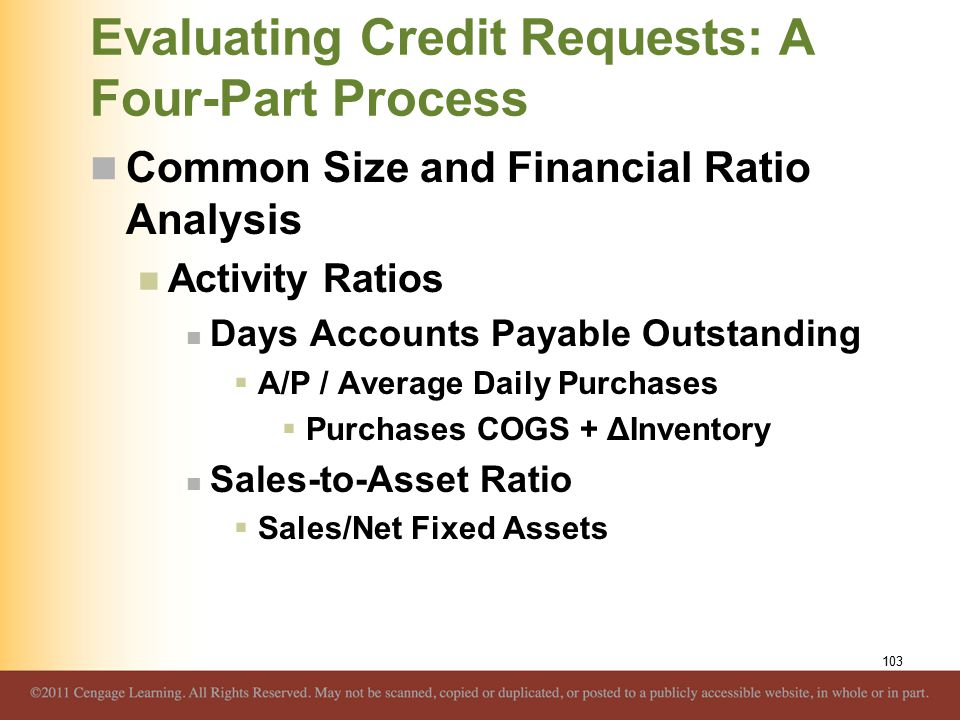 Evaluating Credit Requests: A Four-Part Process Common Size and Financial Ratio Analysis Activity Ratios Days Accounts Payable Outstanding  A/P / Average Daily Purchases  Purchases COGS + ΔInventory Sales-to-Asset Ratio  Sales/Net Fixed Assets 103
