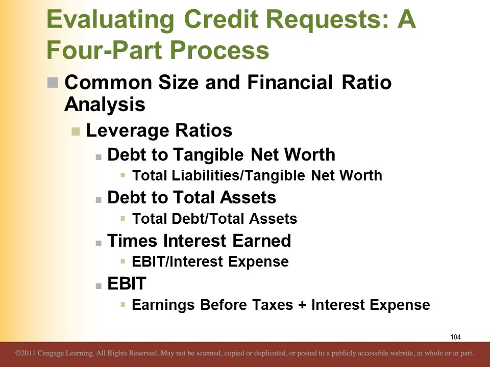 Evaluating Credit Requests: A Four-Part Process Common Size and Financial Ratio Analysis Leverage Ratios Debt to Tangible Net Worth  Total Liabilitie