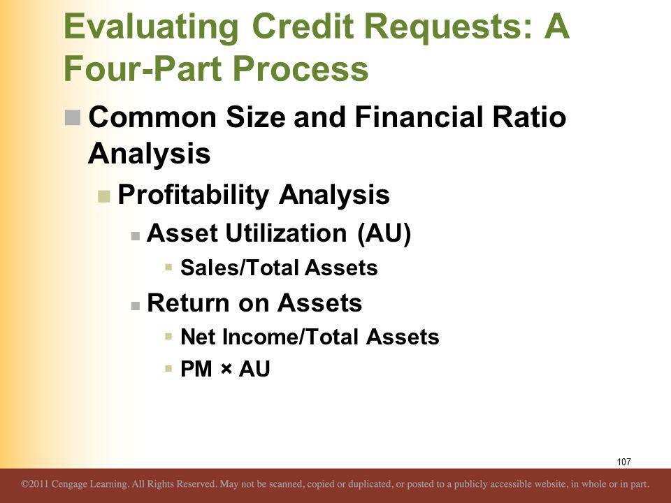 Evaluating Credit Requests: A Four-Part Process Common Size and Financial Ratio Analysis Profitability Analysis Asset Utilization (AU)  Sales/Total Assets Return on Assets  Net Income/Total Assets  PM × AU 107