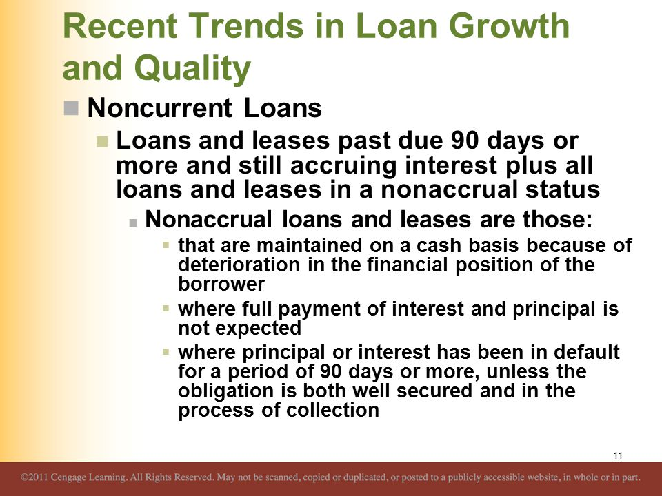Recent Trends in Loan Growth and Quality Noncurrent Loans Loans and leases past due 90 days or more and still accruing interest plus all loans and leases in a nonaccrual status Nonaccrual loans and leases are those:  that are maintained on a cash basis because of deterioration in the financial position of the borrower  where full payment of interest and principal is not expected  where principal or interest has been in default for a period of 90 days or more, unless the obligation is both well secured and in the process of collection 11