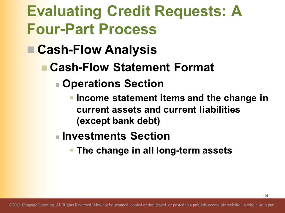 Evaluating Credit Requests: A Four-Part Process Cash-Flow Analysis Cash-Flow Statement Format Operations Section  Income statement items and the change in current assets and current liabilities (except bank debt) Investments Section  The change in all long-term assets 114