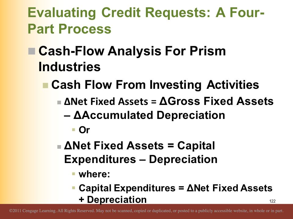 Evaluating Credit Requests: A Four- Part Process Cash-Flow Analysis For Prism Industries Cash Flow From Investing Activities ΔNet Fixed Assets = ΔGross Fixed Assets – ΔAccumulated Depreciation  Or ΔNet Fixed Assets = Capital Expenditures – Depreciation  where:  Capital Expenditures = ΔNet Fixed Assets + Depreciation 122