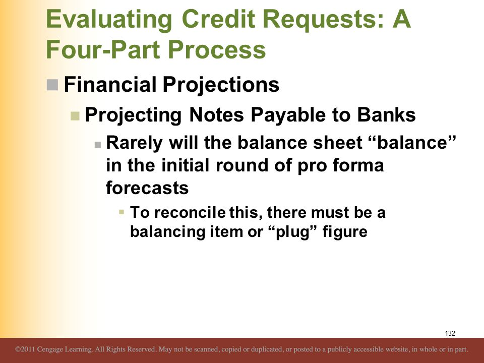 Evaluating Credit Requests: A Four-Part Process Financial Projections Projecting Notes Payable to Banks Rarely will the balance sheet balance in the initial round of pro forma forecasts  To reconcile this, there must be a balancing item or plug figure 132