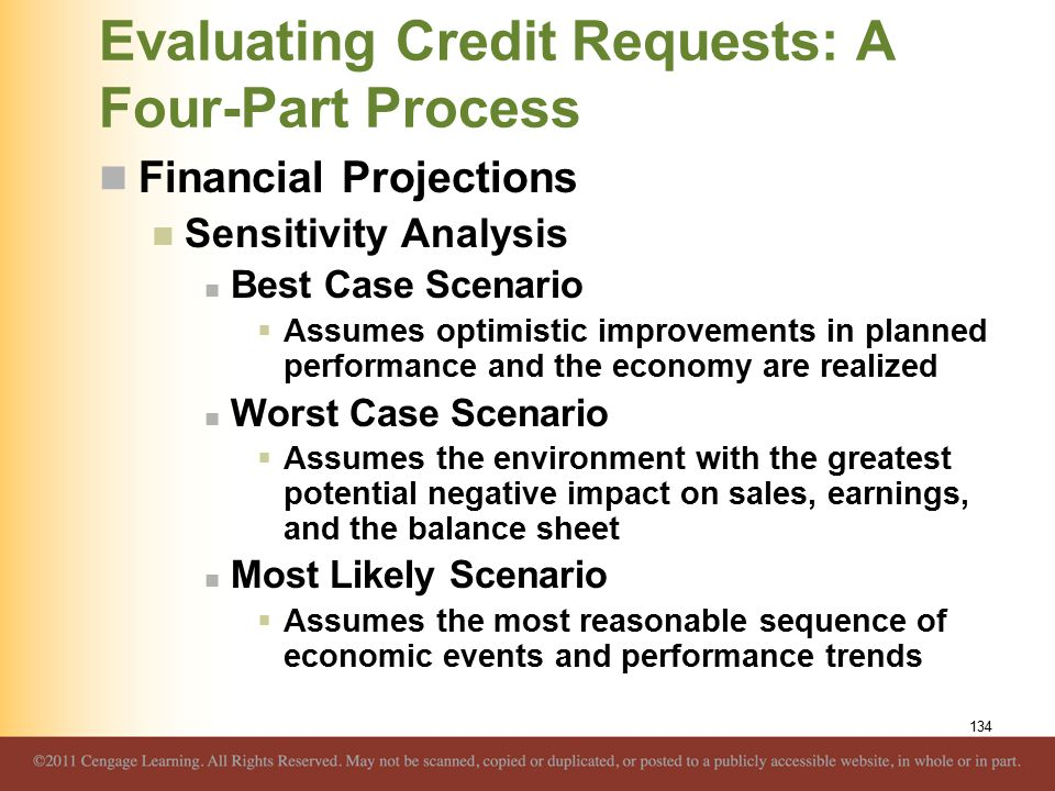 Evaluating Credit Requests: A Four-Part Process Financial Projections Sensitivity Analysis Best Case Scenario  Assumes optimistic improvements in planned performance and the economy are realized Worst Case Scenario  Assumes the environment with the greatest potential negative impact on sales, earnings, and the balance sheet Most Likely Scenario  Assumes the most reasonable sequence of economic events and performance trends 134