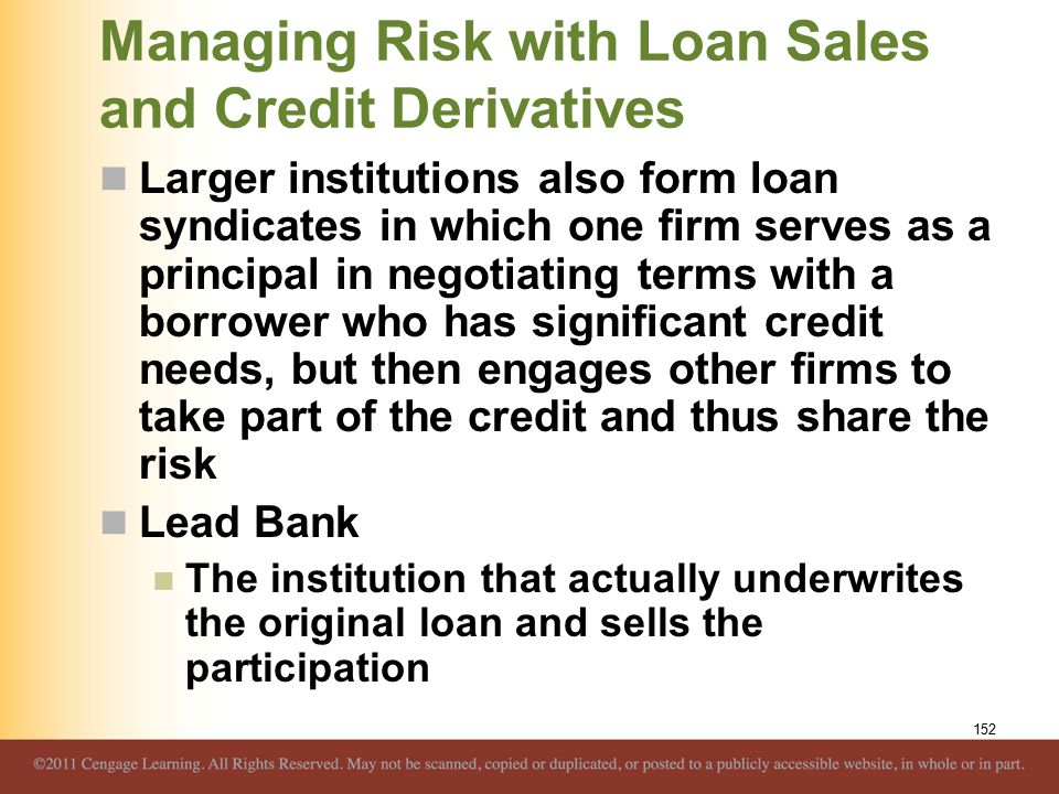 Managing Risk with Loan Sales and Credit Derivatives Larger institutions also form loan syndicates in which one firm serves as a principal in negotiating terms with a borrower who has significant credit needs, but then engages other firms to take part of the credit and thus share the risk Lead Bank The institution that actually underwrites the original loan and sells the participation 152