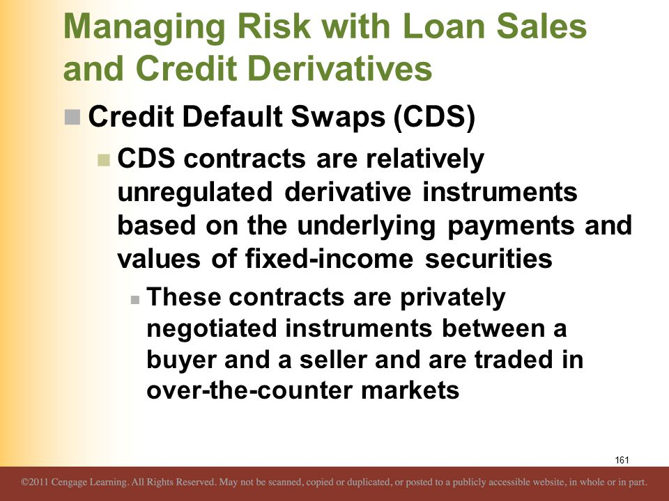 Managing Risk with Loan Sales and Credit Derivatives Credit Default Swaps (CDS) CDS contracts are relatively unregulated derivative instruments based