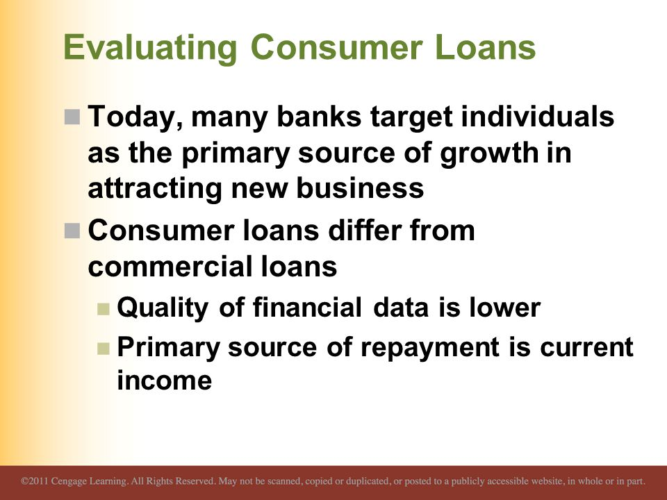 Evaluating Consumer Loans Today, many banks target individuals as the primary source of growth in attracting new business Consumer loans differ from commercial loans Quality of financial data is lower Primary source of repayment is current income