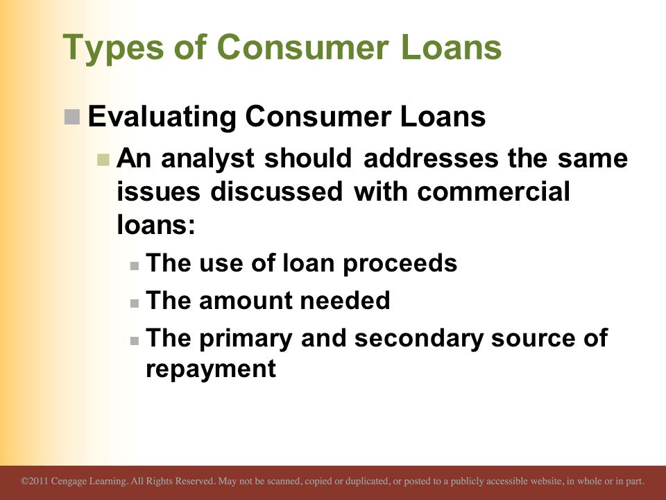Types of Consumer Loans Evaluating Consumer Loans An analyst should addresses the same issues discussed with commercial loans: The use of loan proceed