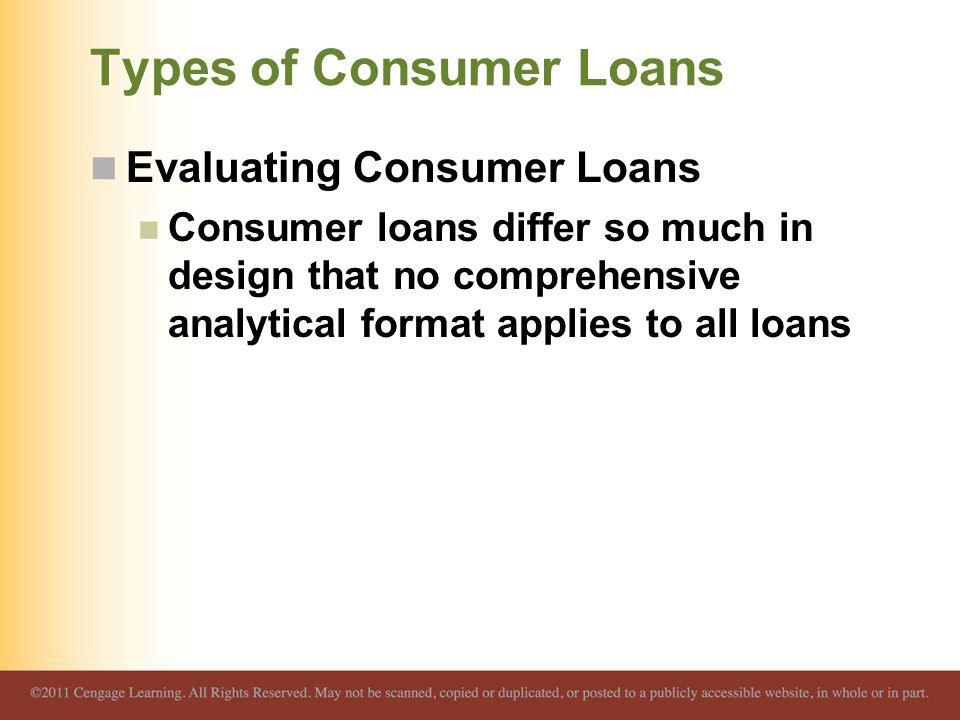 Types of Consumer Loans Evaluating Consumer Loans Consumer loans differ so much in design that no comprehensive analytical format applies to all loans