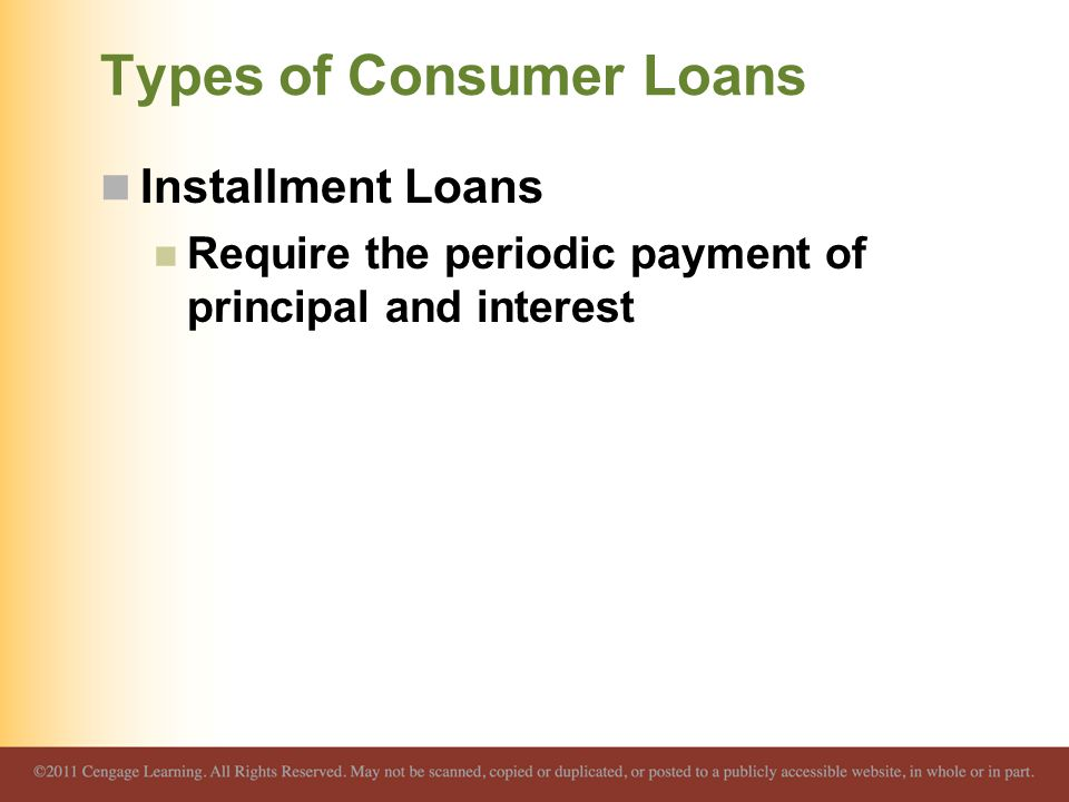 Types of Consumer Loans Installment Loans Require the periodic payment of principal and interest