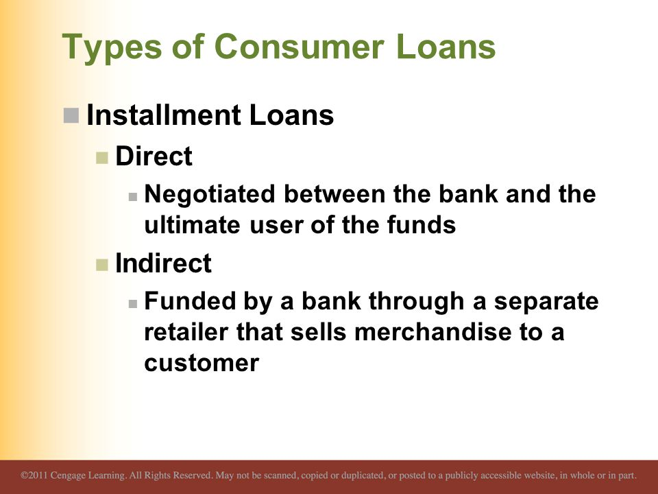 Types of Consumer Loans Installment Loans Direct Negotiated between the bank and the ultimate user of the funds Indirect Funded by a bank through a se