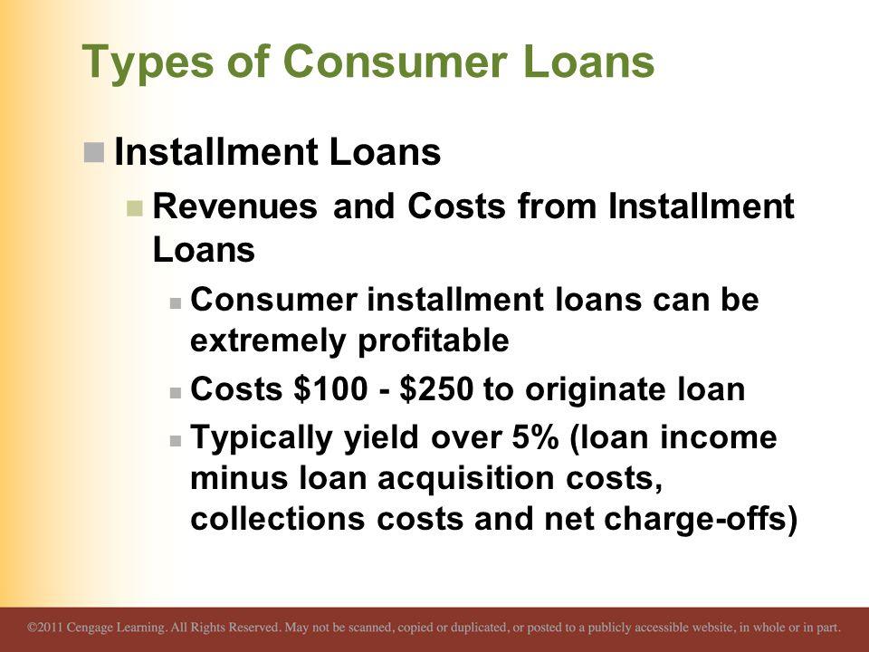 Types of Consumer Loans Installment Loans Revenues and Costs from Installment Loans Consumer installment loans can be extremely profitable Costs $100