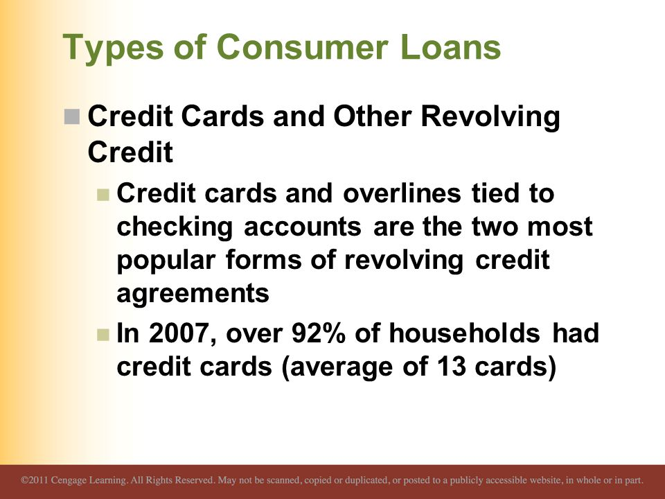 Types of Consumer Loans Credit Cards and Other Revolving Credit Credit cards and overlines tied to checking accounts are the two most popular forms of revolving credit agreements In 2007, over 92% of households had credit cards (average of 13 cards)