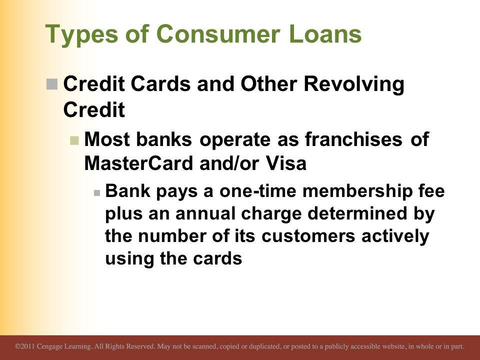 Types of Consumer Loans Credit Cards and Other Revolving Credit Most banks operate as franchises of MasterCard and/or Visa Bank pays a one-time membership fee plus an annual charge determined by the number of its customers actively using the cards