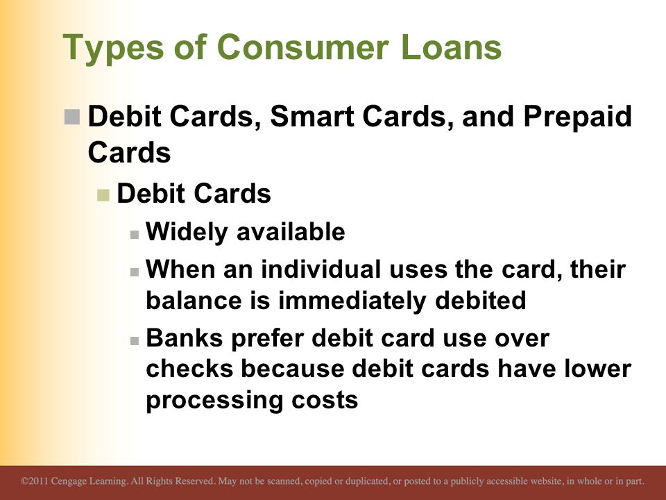 Types of Consumer Loans Debit Cards, Smart Cards, and Prepaid Cards Debit Cards Widely available When an individual uses the card, their balance is immediately debited Banks prefer debit card use over checks because debit cards have lower processing costs
