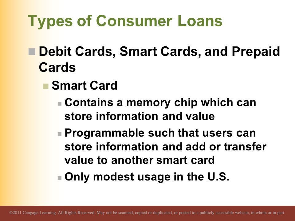 Types of Consumer Loans Debit Cards, Smart Cards, and Prepaid Cards Smart Card Contains a memory chip which can store information and value Programmab