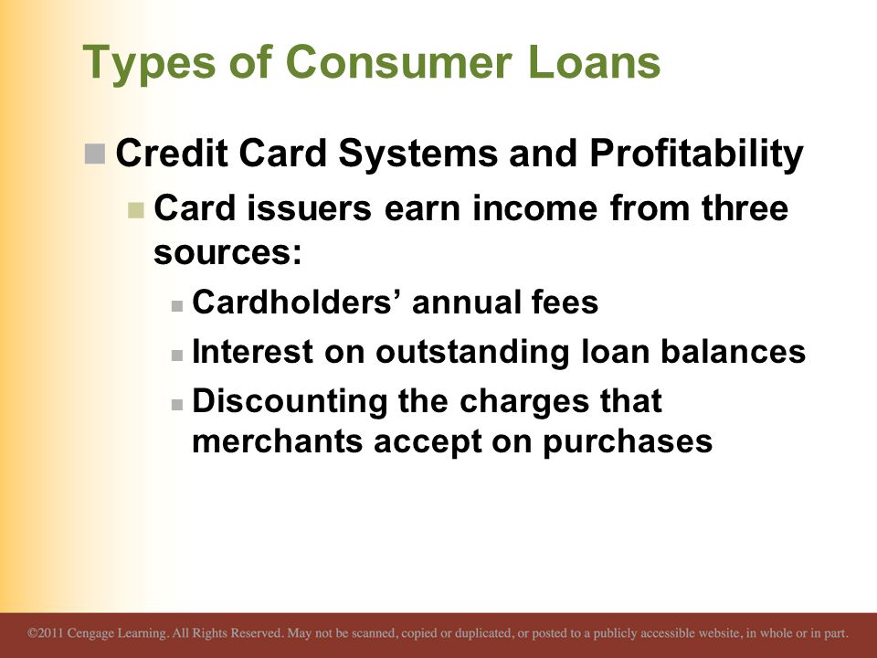 Types of Consumer Loans Credit Card Systems and Profitability Card issuers earn income from three sources: Cardholders' annual fees Interest on outsta