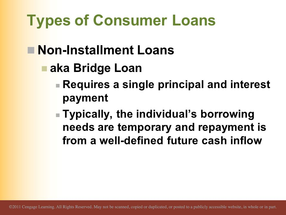 Types of Consumer Loans Non-Installment Loans aka Bridge Loan Requires a single principal and interest payment Typically, the individual's borrowing needs are temporary and repayment is from a well-defined future cash inflow