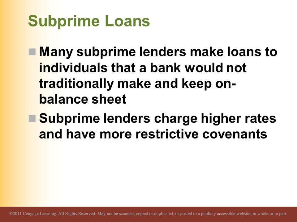 Subprime Loans Many subprime lenders make loans to individuals that a bank would not traditionally make and keep on- balance sheet Subprime lenders charge higher rates and have more restrictive covenants