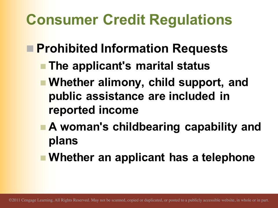Consumer Credit Regulations Prohibited Information Requests The applicant s marital status Whether alimony, child support, and public assistance are included in reported income A woman s childbearing capability and plans Whether an applicant has a telephone