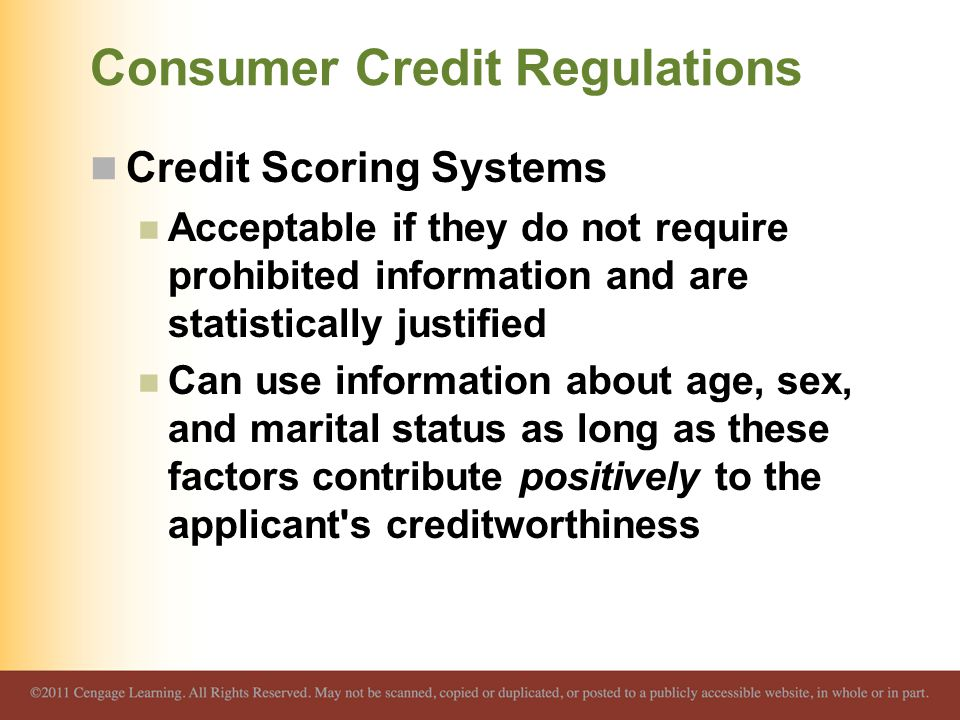 Consumer Credit Regulations Credit Scoring Systems Acceptable if they do not require prohibited information and are statistically justified Can use in