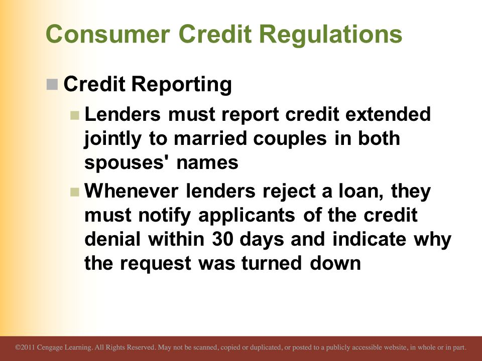 Consumer Credit Regulations Credit Reporting Lenders must report credit extended jointly to married couples in both spouses names Whenever lenders reject a loan, they must notify applicants of the credit denial within 30 days and indicate why the request was turned down