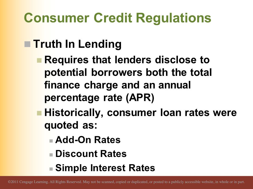 Consumer Credit Regulations Truth In Lending Requires that lenders disclose to potential borrowers both the total finance charge and an annual percentage rate (APR) Historically, consumer loan rates were quoted as: Add-On Rates Discount Rates Simple Interest Rates