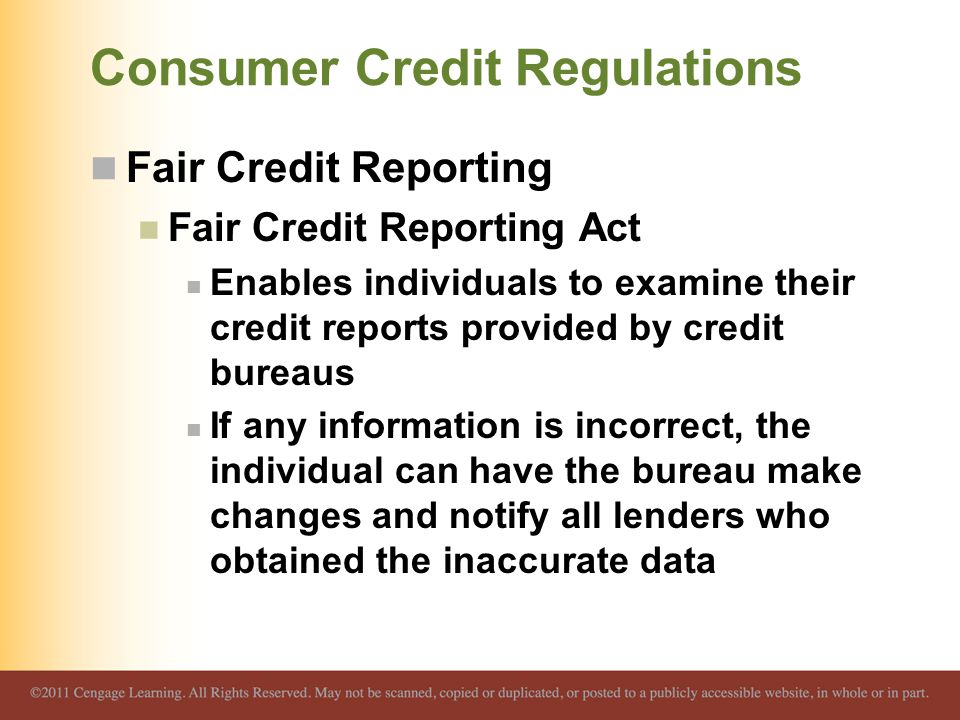 Consumer Credit Regulations Fair Credit Reporting Fair Credit Reporting Act Enables individuals to examine their credit reports provided by credit bur