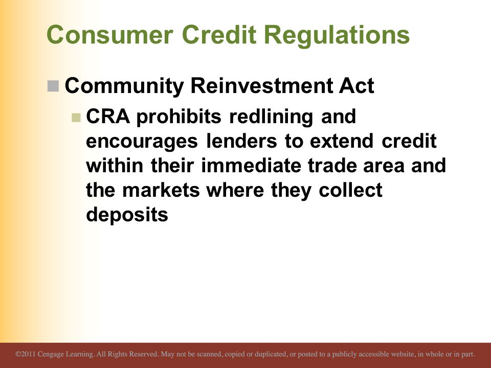 Consumer Credit Regulations Community Reinvestment Act CRA prohibits redlining and encourages lenders to extend credit within their immediate trade area and the markets where they collect deposits