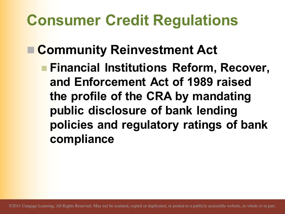 Consumer Credit Regulations Community Reinvestment Act Financial Institutions Reform, Recover, and Enforcement Act of 1989 raised the profile of the C