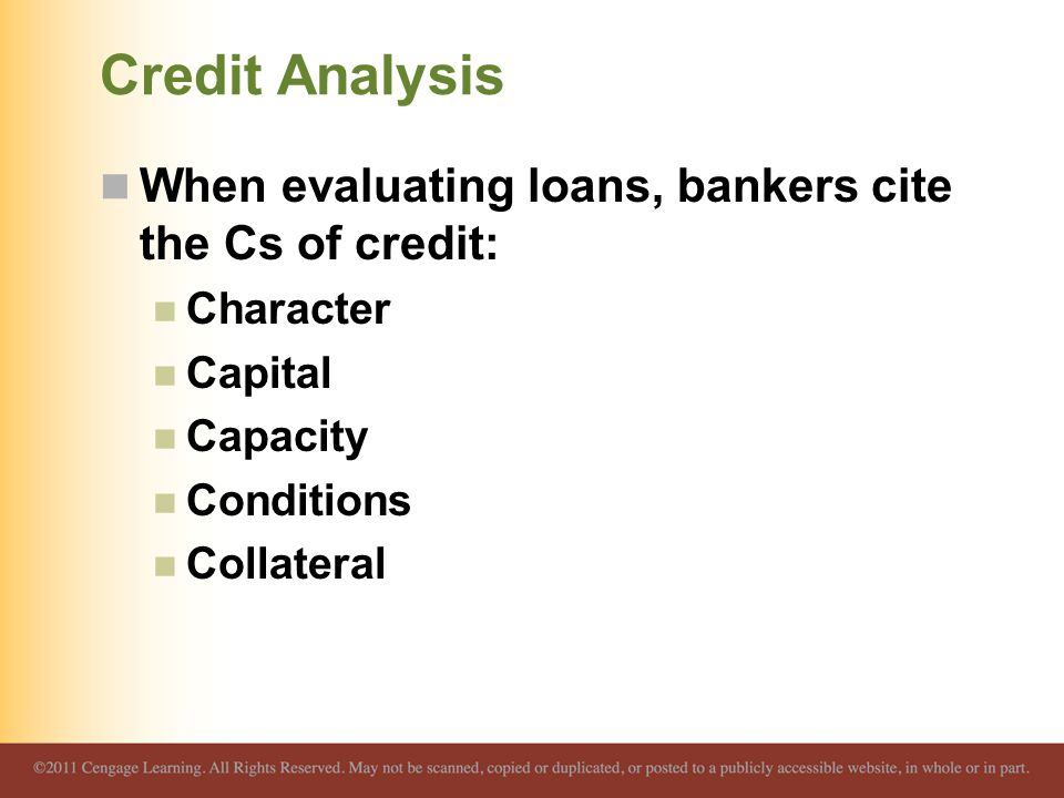 Credit Analysis When evaluating loans, bankers cite the Cs of credit: Character Capital Capacity Conditions Collateral