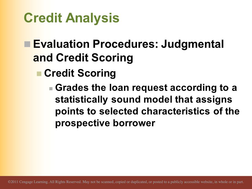 Credit Analysis Evaluation Procedures: Judgmental and Credit Scoring Credit Scoring Grades the loan request according to a statistically sound model that assigns points to selected characteristics of the prospective borrower