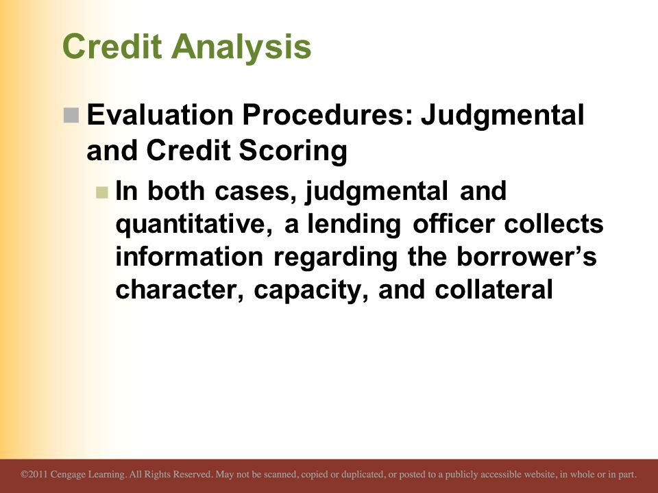 Credit Analysis Evaluation Procedures: Judgmental and Credit Scoring In both cases, judgmental and quantitative, a lending officer collects information regarding the borrower's character, capacity, and collateral