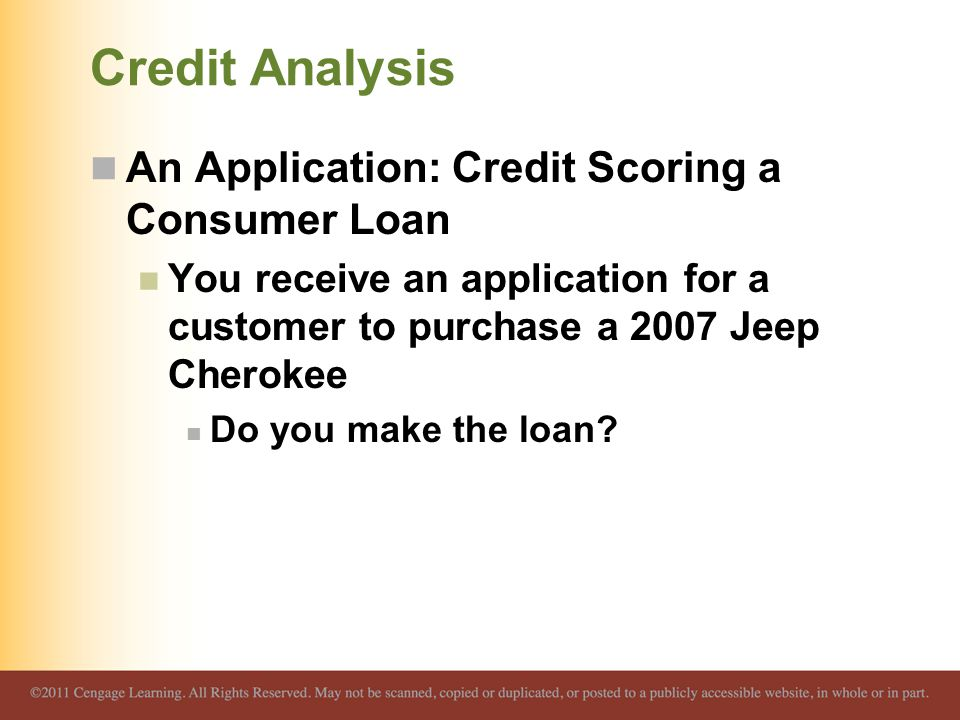 Credit Analysis An Application: Credit Scoring a Consumer Loan You receive an application for a customer to purchase a 2007 Jeep Cherokee Do you make the loan?