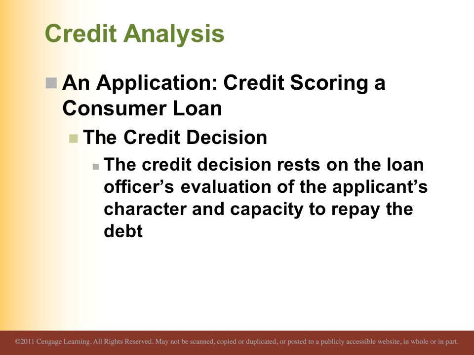 Credit Analysis An Application: Credit Scoring a Consumer Loan The Credit Decision The credit decision rests on the loan officer's evaluation of the a