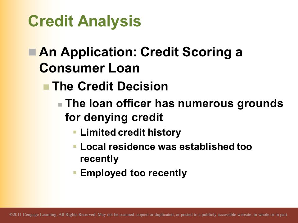 Credit Analysis An Application: Credit Scoring a Consumer Loan The Credit Decision The loan officer has numerous grounds for denying credit  Limited credit history  Local residence was established too recently  Employed too recently