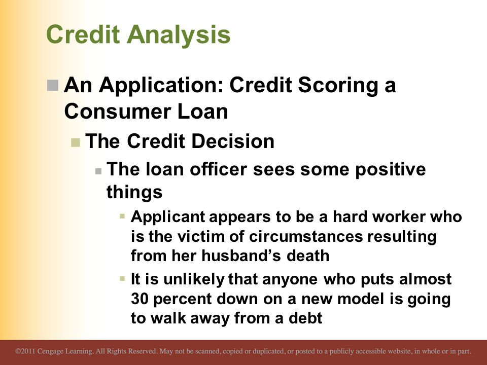 Credit Analysis An Application: Credit Scoring a Consumer Loan The Credit Decision The loan officer sees some positive things  Applicant appears to be a hard worker who is the victim of circumstances resulting from her husband's death  It is unlikely that anyone who puts almost 30 percent down on a new model is going to walk away from a debt