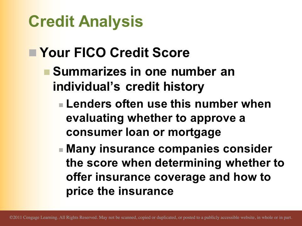 Credit Analysis Your FICO Credit Score Summarizes in one number an individual's credit history Lenders often use this number when evaluating whether to approve a consumer loan or mortgage Many insurance companies consider the score when determining whether to offer insurance coverage and how to price the insurance
