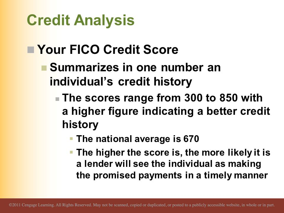 Credit Analysis Your FICO Credit Score Summarizes in one number an individual's credit history The scores range from 300 to 850 with a higher figure indicating a better credit history  The national average is 670  The higher the score is, the more likely it is a lender will see the individual as making the promised payments in a timely manner