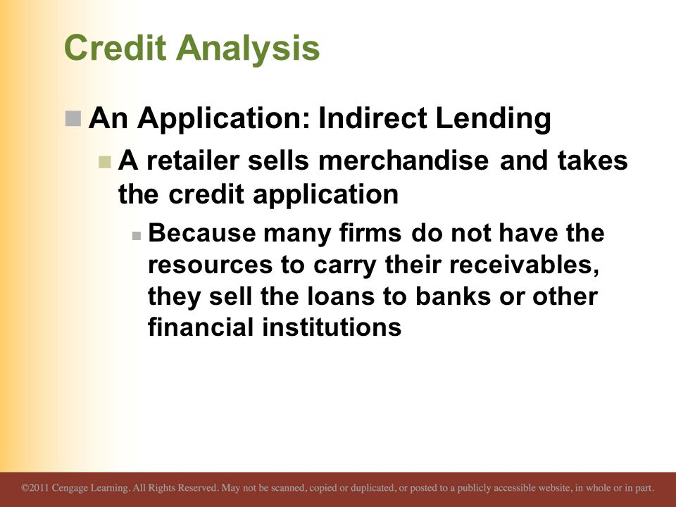Credit Analysis An Application: Indirect Lending A retailer sells merchandise and takes the credit application Because many firms do not have the resources to carry their receivables, they sell the loans to banks or other financial institutions