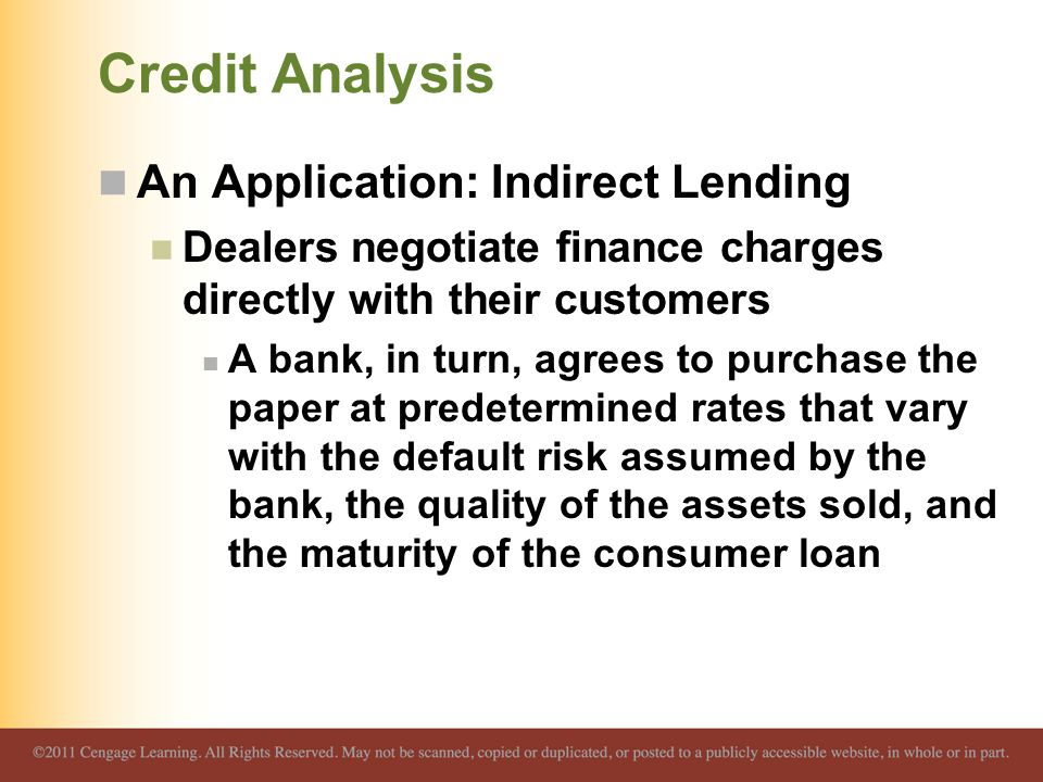 Credit Analysis An Application: Indirect Lending Dealers negotiate finance charges directly with their customers A bank, in turn, agrees to purchase the paper at predetermined rates that vary with the default risk assumed by the bank, the quality of the assets sold, and the maturity of the consumer loan