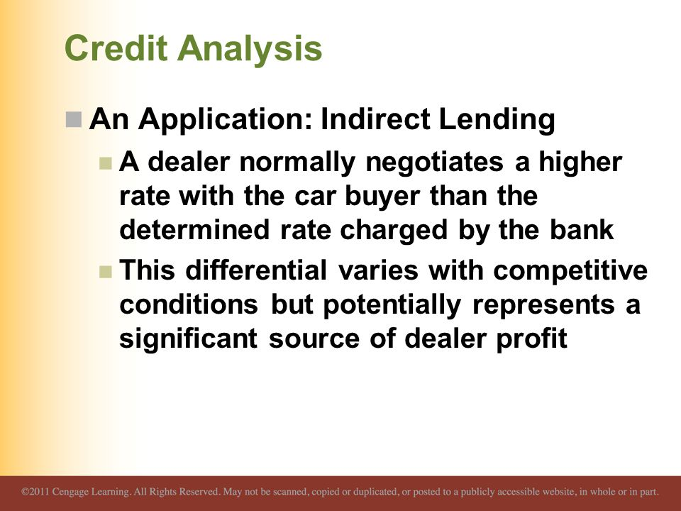 Credit Analysis An Application: Indirect Lending A dealer normally negotiates a higher rate with the car buyer than the determined rate charged by the