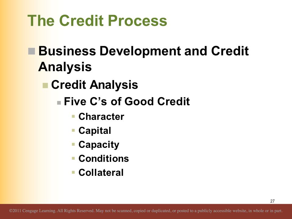 The Credit Process Business Development and Credit Analysis Credit Analysis Five C's of Good Credit  Character  Capital  Capacity  Conditions  Collateral 27